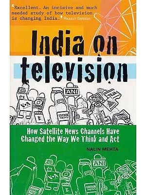 India on Television (How Satellite News Channels Have Changed the Way We Think and Act)