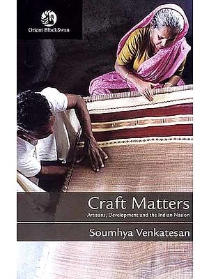 Craft Matters (Artisans, Development and the Indian Nation)