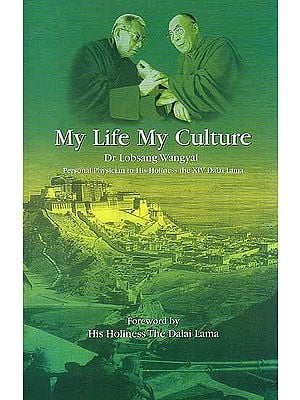 My Life My Culture Dr Lobsang Wangyal (Personal Physician to His Holiness the XIV Dalai Lama): Autobiography and Lectures on the Relationship Between Tibetan Medicine, Buddhist Philosophy and Tibetan Astrology and Astronomy