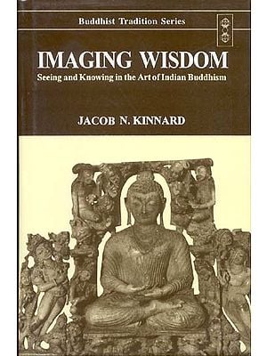 Imaging Wisdom (Seeing and Knowing in the Art of Indian Buddhism)