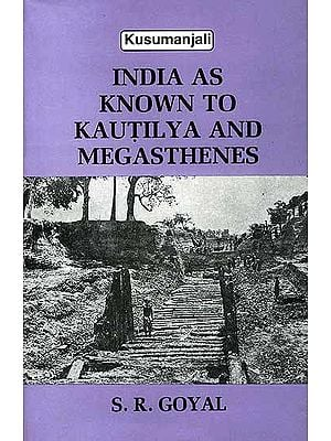 India as Known to Kautilya and Megasthenes
