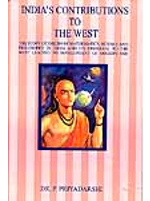 India's Contributions to The West : The Story of Origin of Mathematics, Science And Philosophy In India And Its Dispersal to The West Leading to Development of Modern Age