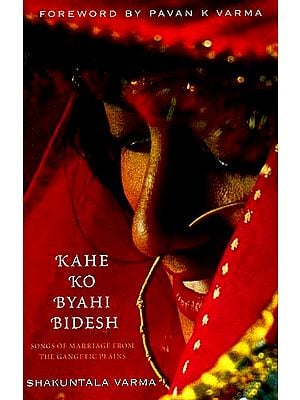 KAHE KO BYAHI BIDESH: Songs Of Marriage From The Gangetic Plains