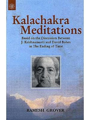 Kalachakra Meditations: Based On The Discussion Between J. Krishnamurti and David Bohm In The Ending Of Time