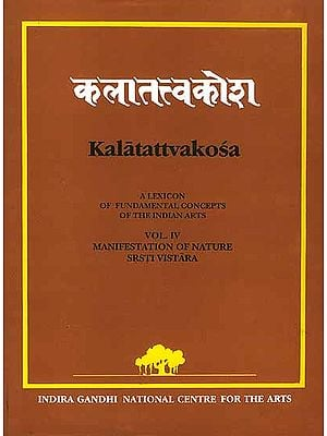 Kalatattvakosa Vol. IV: (A Lexicon of Fundamental Concepts of the Indian Arts, Manifestation of Nature Srsti Vistara)