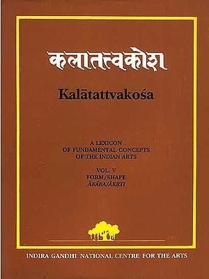 Kalatattvakosa Vol. V: (A Lexicon of Fundamental Concepts of the Indian Arts, Form/Shape Akara/Akrti)