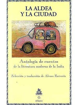 La Aldea Y La Ciudad Antologia de cuentos de la literatura moderna de la India Seleccion y traduccion de Alvaro Enterria
