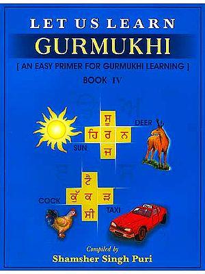 Let Us Learn Gurmukhi - Book IV [An Easy Primer for Gurmukhi Learning]