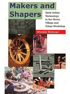 Makers and Shapers: Early Indian Technology in the Home, Village and the Urban Workshop