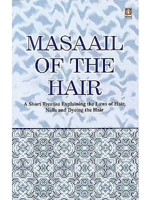 Masaail Of The Hair : A Short Treatise Explaining the Laws of Hair, Nails and Dyeing the Hair