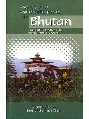 Money and Microenterprises in Bhutan: The Land of Zorig Chug Sum Thirteen Arts and Crafts