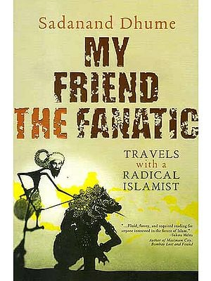 My Friend The Fanatic (Travels With A Radical Islamist)