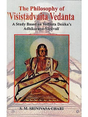 The Philosophy of Visistadvaita Vedanta (A Study Based on Vedanta Desika's Adhikarana-Saravali)