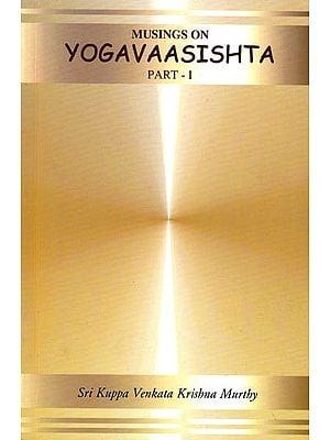 Musings on Yogavaasishta (Yoga Vasistha) Part I (Vairaagya and Mumukshu Vyavahaara Prakaranaa)