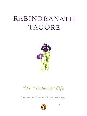 Rabindranath Tagore – The Nectar of Life (Quotations from the Prose Writings)