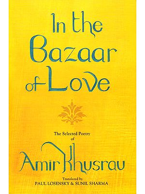 In the Bazaar of Love- The Selected Poetry of Amir Khusrau