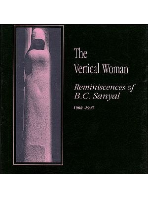 The Vertical Woman: Reminiscences of B.C. Sanyal, Volume I (1902-1947)