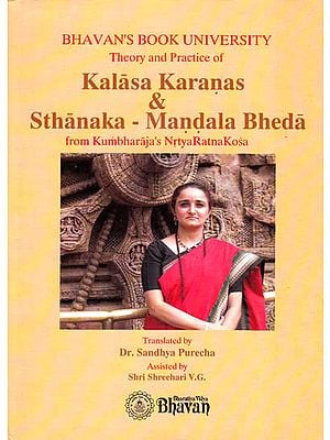 Theory and Practice of Kalasa Karanas and Sthanaka-Mandala Bheda from Kumbharaja?s Nrtya Ratna Kosa (Lavishly Illustrated in Color)