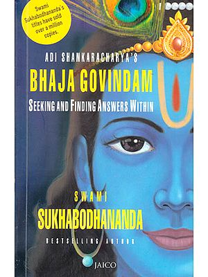 Adi Shankaracharya's Bhaja Govindam – Seeking and Finding Answers Within ((Text, Transliteration, Word-to-Word Meaning, Translation and Detailed Commentary))