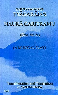 Saint-Composer Tyagaraja's Nauka Caritramu – Geya Natika (A Musical Play) (Text, Transliteration and Translation)