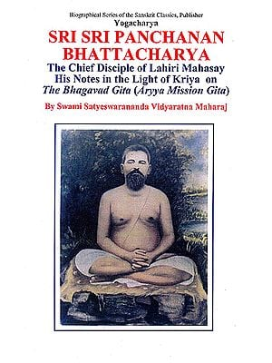 Yogacharya Sri Sri Panchanan Bhattacharya: The Chief Disciple of Lahiri Mahasay - His Notes In The Light of Kriya on The Bhagavad Gita (Aryya Mission Gita)