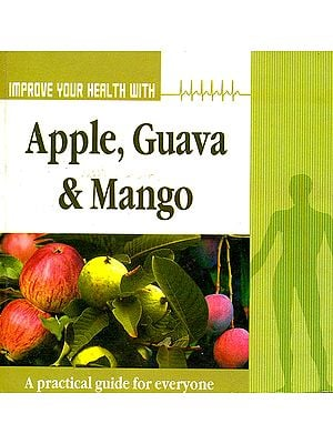 Improve Your Health With Apple, Guava and Mango: A Practical Guide For Everyone