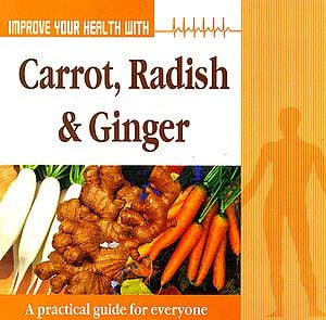 Improve Your Health With Carrot, Radish and Ginger: A Practical Guide For Everyone
