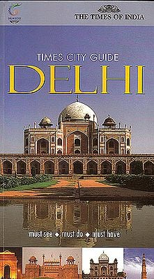 Delhi: Must See, Must Do, Must Have (City Guide)