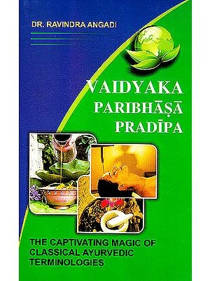 Vaidyaka Paribhasa Pradipa (The Captivating Magic of Classical Ayurvedic Terminologies): A Dictionary of Ayurveda