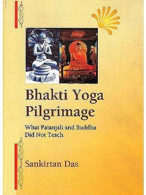 Bhakti Yoga Pilgrimage (What Patanjali and Buddha Did Not Teach)