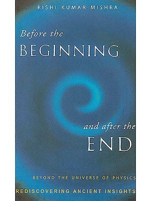 Before The Beginning and After The End (Beyond The Universe of Physics: Rediscovering Ancient Insights)