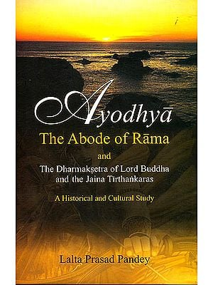 Ayodhya: The Abode of Rama And The Dharmaksetra of Lord Buddha and the Jain Tirthankaras (A Historical and Cultual Study)