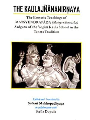 The Kaulajnananirnaya (The Esoteric Teachings of Matsyendrapada Sadguru of the Yogini Kaula School in the Tantra Tradition)