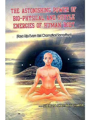 The Astonishing Power of Bio-Physical and Subtle Energies of Human Body