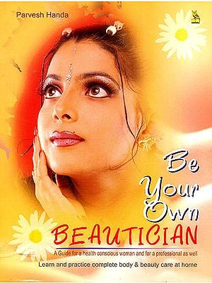 Be Your Own Beautician: A Guide For a Health Conscious Woman and For a Professional as Well