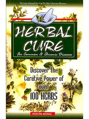 Herbal Cure for Common and Chronic Diseases (Discover the Curative Power of Over 100 Herbs)