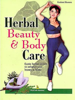 Herbal Beauty and Body Care (Exotic Herbal Secrets to enhance Your Beauty at Home)