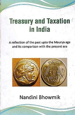 Treasury and Taxation In India (A Reflection Of The Past Upto The Maurya Age And Its Comparison With The Present Era)