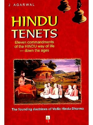 Hindu Tenets: The Founding Doctrines of Vedic Hindu Dharma (Eleven Commandments of The Hindu Way Of Life Down The Ages)
