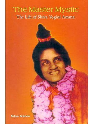 The Master Mystic (The Life of Shiva Yogini Amma)