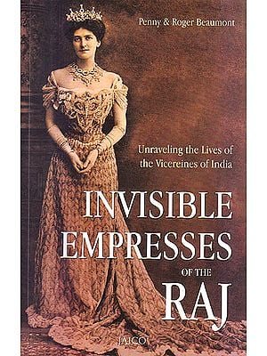 Invisible Empresses of The Raj (Unraveling The Lives of The Vicereines of India)