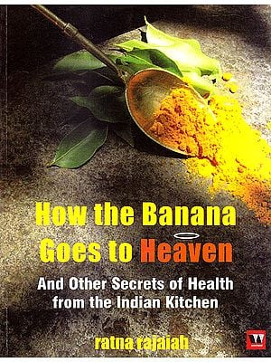 How The Banana Goes To Heaven and Other Secrets Of Health From The Indian Kitchen