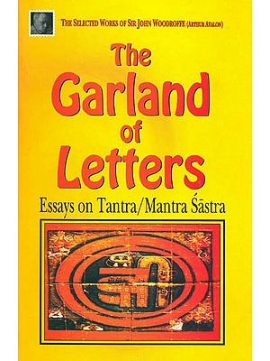 "The Garland of Letters ""Essays on Tantra/Mantra Sastra"": The Selected Works of Sir John Woodroffe"