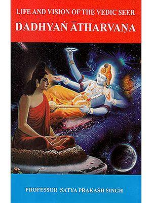 Vedic Seer Dadhyan Atharvana: Life and Vision