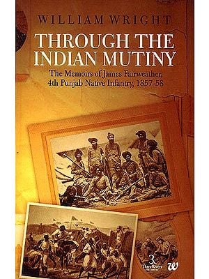Through The Indian Mutiny: The Memoirs of James Fairweather 4th Punjab Native Infanty 1857-58