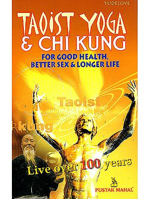 """Taoist Yoga and Chi Kung for Better Health, Good Sex and Long Life """"A Guide To Taoist Yoga and Chi Kung"""""""