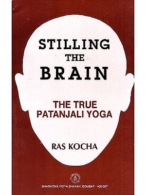 Stilling The Brain: The True Patanjali Yoga(A Scientific Interpretation)