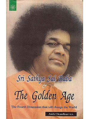 Sri Sathya Sai Baba and The Golden Age (The Fourth Dimension That Will Change The World)