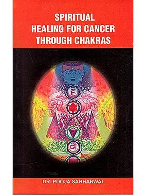 Spiritual Healing for Cancer Through Chakras(A Guide to Understand Chakras and Cosmic body and Implementation of Chakras Healing For Cancer)