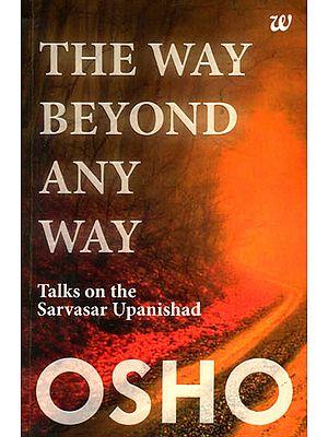 The Way Beyond Any Way (Talks on The Sarvasar Upanishad)